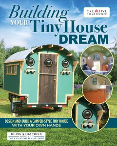 Building your tiny house dream : design and build a camper-style tiny house with your own hands / Chris Schapdick. - Chris Schapdick.