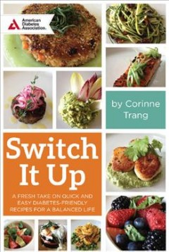Switch it up : a fresh take on quick and easy diabetes-friendly recipes for a balanced life / Corinne Trang. - Corinne Trang.