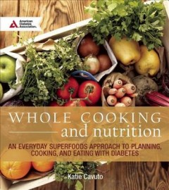 Whole cooking & nutrition : an everyday superfoods approach to planning, cooking, and eating with diabetes / Katie Cavuto.