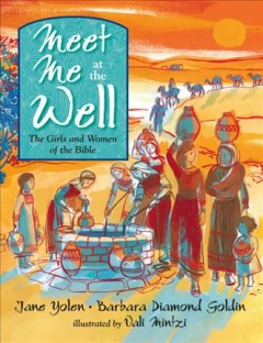 Meet me at the well : the girls and women of the Bible / Jane Yolen and Barbara Diamond Goldin ; illustrated by Vali Mintzi. - Jane Yolen and Barbara Diamond Goldin ; illustrated by Vali Mintzi.