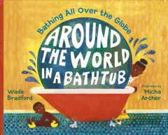 Around the world in a bathtub : bathing all over the globe / Wade Bradford ; illustrated by Micha Archer. - Wade Bradford ; illustrated by Micha Archer.