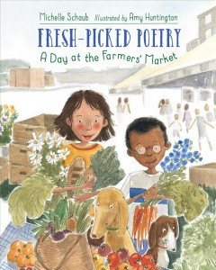 Fresh-picked poetry : a day at the farmers' market / Michelle Schaub ; illustrated by Amy Huntington.