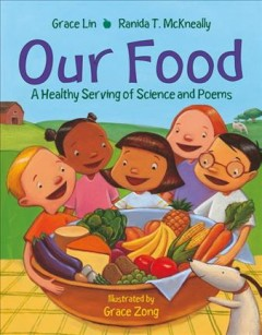Our food : a healthy serving of science and poems / Grace Lin, Ranida T. McKneally ; illustrated by Grace Zong.