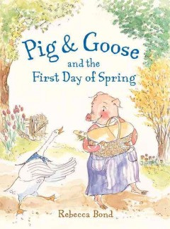 Pig and Goose and the first day of spring /  Rebecca Bond.