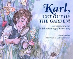 Karl, get out of the garden! : Carolus Linnaeus and the naming of everything / Anita Sanchez ; illustrated by Catherine Stock.