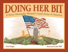 Doing her bit : a story about the Woman's Land Army of America / Erin Hagar ; illustrated by Jen Hill. - Erin Hagar ; illustrated by Jen Hill.