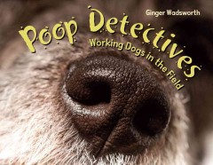 Poop detectives : working dogs in the field / by Ginger Wadsworth.