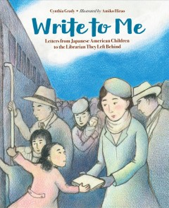 Write to me : letters from Japanese American children to the Librarian they left behind / Cynthia Grady ; illustrated by Amiko Hirao. - Cynthia Grady ; illustrated by Amiko Hirao.