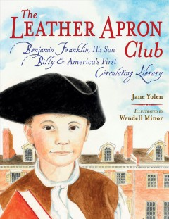 The Leather Apron Club : Benjamin Franklin, his son Billy, and America's first circulating library / Jane Yolen ; illustrated by Wendell Minor. - Jane Yolen ; illustrated by Wendell Minor.