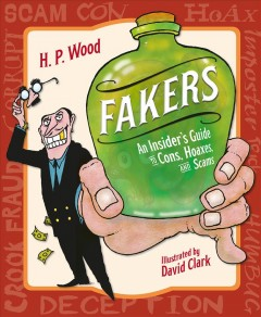 Fakers : an insider's guide to cons, hoaxes, and scams / H.P. Wood ; illustrated by David Clark. - H.P. Wood ; illustrated by David Clark.