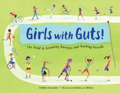 Girls with guts! : the road to breaking barriers and bashing records / Debbie Gonzales ; illustrated by Rebecca Gibbon. - Debbie Gonzales ; illustrated by Rebecca Gibbon.