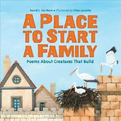A place to start a family : poems about creatures that build / David L. Harrison ; illustrated by Giles Laroche. - David L. Harrison ; illustrated by Giles Laroche.