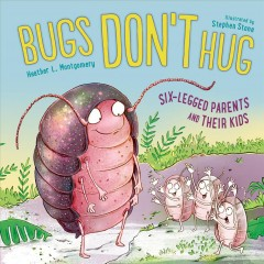 Bugs don't hug : six-legged parents and their kids / Heather L. Montgomery ; illustrated by Stephen Stone. - Heather L. Montgomery ; illustrated by Stephen Stone.