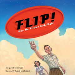 Flip! : how the Frisbee took flight / Margaret Muirhead ; illustrated by Adam Gustavson. - Margaret Muirhead ; illustrated by Adam Gustavson.