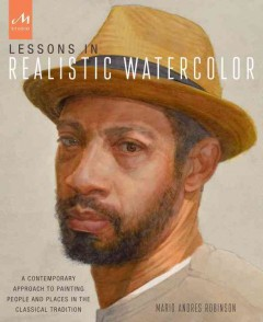 Lessons in realistic watercolor : a contemporary approach to painting people and places in the classical tradition / Mario Andres Robinson.