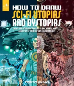 How to draw sci-fi utopias and dystopias : create the futuristic humans, aliens, robots, vehicles, and cities of your dreams and nightmares / Prentis Rollins. - Prentis Rollins.