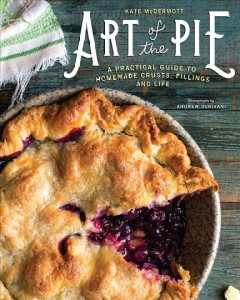 Art of the pie : a practical guide to homemade crusts, fillings, and life / Kate McDermott ; photographs by Andrew Scrivani.