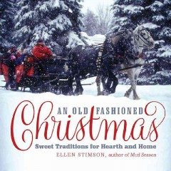 An old-fashioned Christmas : sweet traditions for hearth and home / Ellen Stimson ; photography by Natalie Stulz ; illustrations by Jonathan Weiss.
