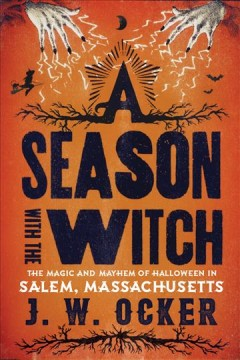 A season with the witch : the magic and mayhem of Halloween in Salem, Massachusetts / J.W. Ocker.