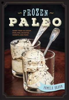 Frozen paleo : dairy-free ice cream, pops, pies, granitas, sorbets, and more / Pamela Braun.
