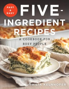 Fast & easy five-ingredient recipes : a cookbook for busy people / Philia Kelnhofer. - Philia Kelnhofer.
