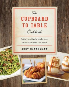 The cupboard to table cookbook : satisfying meals made from what you have on hand / Judy Hannemann. - Judy Hannemann.