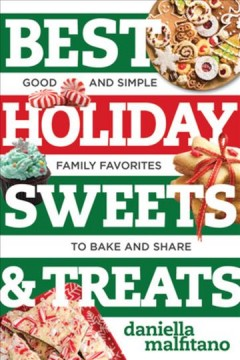Best holiday sweets & treats : good and simple family favorites to bake and share / Daniella Malfitano.