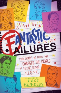 Fantastic failures : true stories of people who changed the world by falling down first / Luke Reynolds.