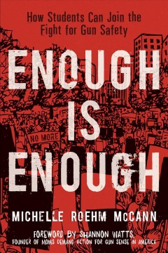 Enough is enough : how students can join the fight for gun safety / Michelle Roehm McCann ; foreword by Shannon Watts, founder of Moms Demand Action for Gun Sense in America.