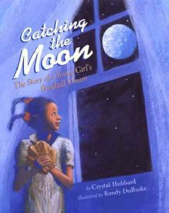 Catching the moon : the story of a young girl's baseball dream / by Crystal Hubbard ; illustrated by Randy DuBurke. - by Crystal Hubbard ; illustrated by Randy DuBurke.