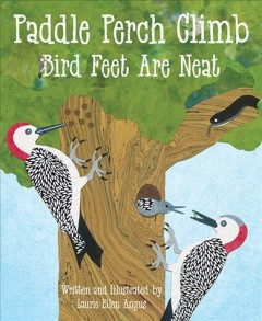 Paddle perch climb : bird feet are neat / written and illustrated by Laurie Ellen Angus. - written and illustrated by Laurie Ellen Angus.