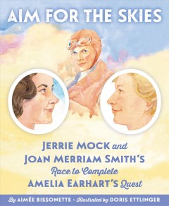 Aim for the skies : Jerrie Mock and Joan Merriam Smith's race to complete Amelia Earhart's quest / written by Aimée Bissonette ; illustrated by Doris Ettlinger. - written by Aimée Bissonette ; illustrated by Doris Ettlinger.