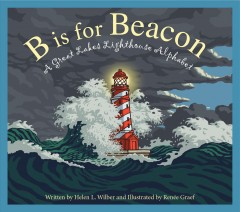 B is for beacon : a Great Lakes lighthouse alphabet / written by Helen L. Wilbur ; illustrated by Renée Graef. - written by Helen L. Wilbur ; illustrated by Renée Graef.