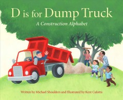 D is for dump truck : a construction alphabet / written by Michael Shoulders and illustrated by Kent Culotta.
