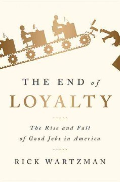 The end of loyalty : the rise and fall of good jobs in America / Rick Wartzman. - Rick Wartzman.