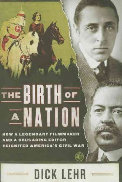 The Birth of a Nation : how a legendary director and a crusading editor reignited America's Civil War / Dick Lehr.