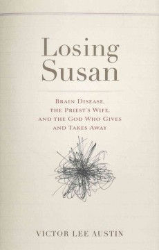 Losing Susan : brain disease, the priest's wife, and the God who gives and takes away / Victor Lee Austin.