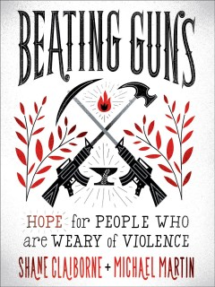 Beating guns : hope for people who are weary of violence / Shane Claiborne and Michael Martin.