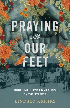Praying with our feet : pursuing justice and healing on the streets / Lindsey Krinks. - Lindsey Krinks.