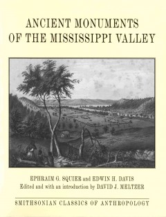 Ancient monuments of the Mississippi Valley /  Ephraim G. Squier and Edwin H. Davis ; edited and with an introduction by David J. Meltzer.