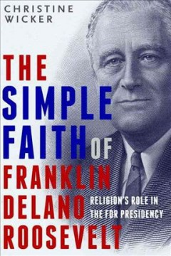 The simple faith of Franklin Delano Roosevelt : religion's role in the FDR presidency / Christine Wicker.