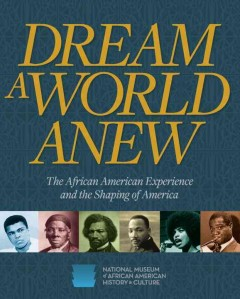 Dream a world anew : the African American experience and the shaping of America / edited by Kinshasha Holmes Conwill ; introduction by Lonnie G. Bunch III.