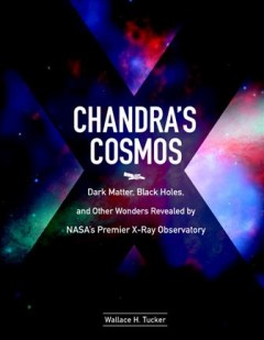 Chandra's cosmos : dark matter, black holes, and other wonders revealed by NASA's premier X-ray observatory / Wallace H. Tucker. - Wallace H. Tucker.