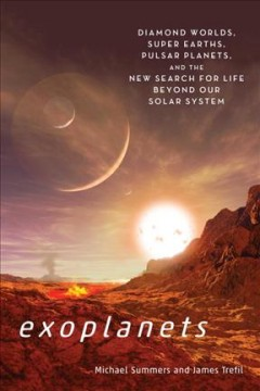 Exoplanets : diamonds worlds, super Earths, pulsar planets, and the new search for life beyond our solar system / Michael Summers, James Trefil.