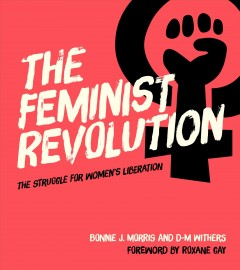 The feminist revolution : the struggle for women's liberation / Bonnie J. Morris, D-M Withers ; foreword by Roxane Gay.