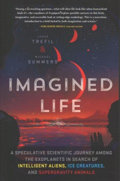 Imagined life : a speculative scientific journey among the exoplanets in search of intelligent aliens, ice creatures, and supergravity animals / James Trefil, Michael Summers.