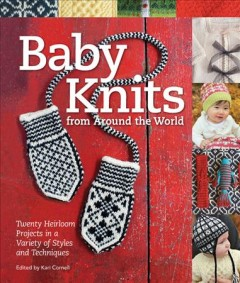 Baby knits from around the world : 20 heirloom projects in a variety of styles and techniques / Kari Cornell, editor. - Kari Cornell, editor.
