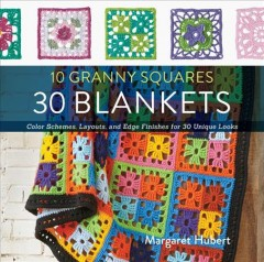 10 granny squares 30 blankets : color schemes, layouts, and edge finishes for 30 unique looks / Margaret Hubert.