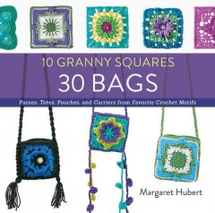 10 granny squares 30 bags : purses, totes, pouches, and carriers from favorite crochet motifs / Margaret Hubert. - Margaret Hubert.