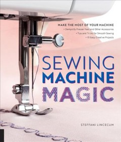 Sewing machine magic : make the most of your machine--demystify presser feet and other accessories, tips and tricks for smooth sewing, 10 easy, creative projects / Steffani Lincecum.